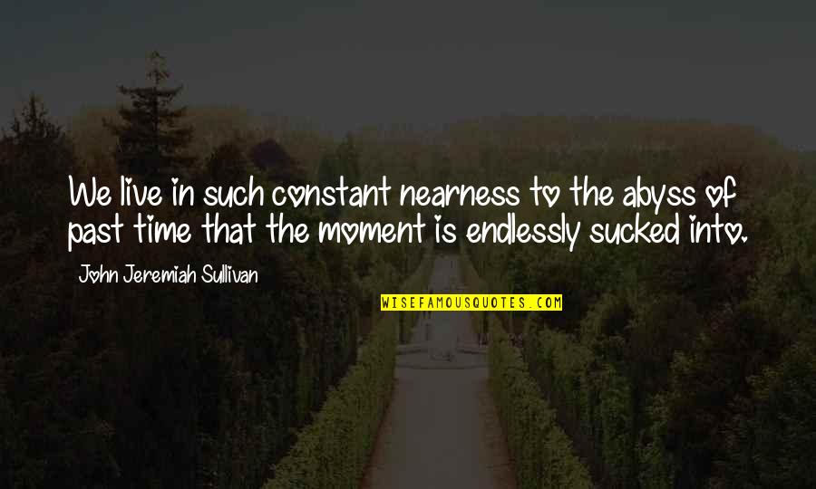 Nearness Quotes By John Jeremiah Sullivan: We live in such constant nearness to the