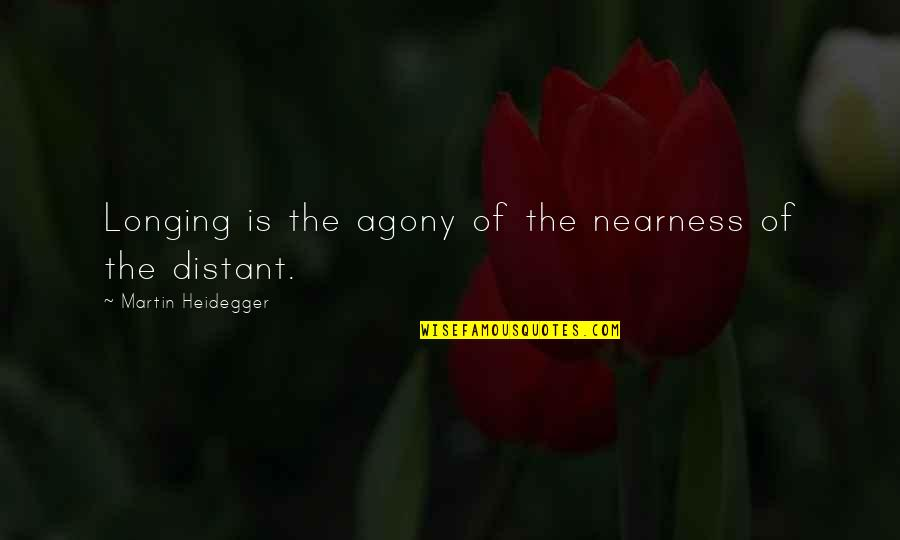 Nearness Quotes By Martin Heidegger: Longing is the agony of the nearness of