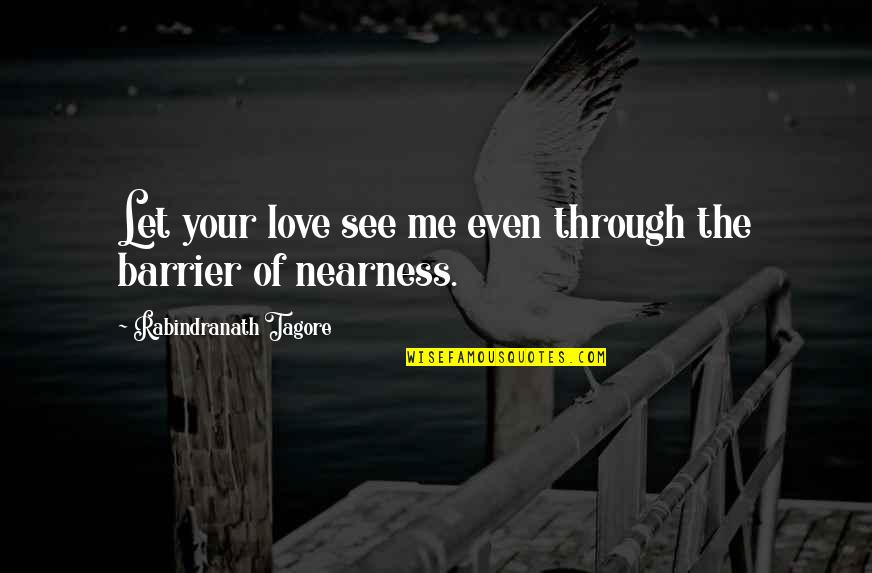 Nearness Quotes By Rabindranath Tagore: Let your love see me even through the