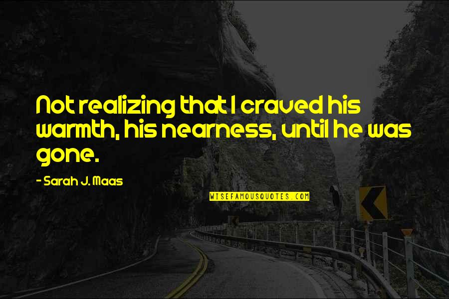 Nearness Quotes By Sarah J. Maas: Not realizing that I craved his warmth, his