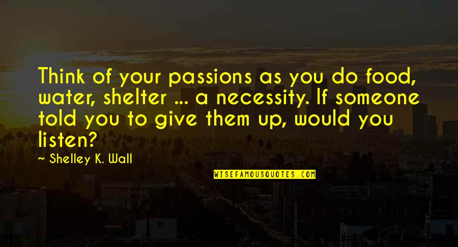 Necessity Of Water Quotes By Shelley K. Wall: Think of your passions as you do food,