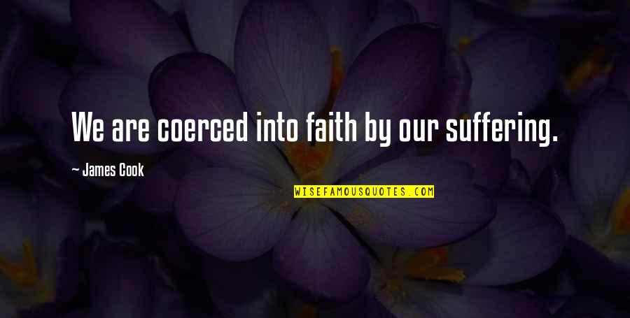 Neckar Quotes By James Cook: We are coerced into faith by our suffering.