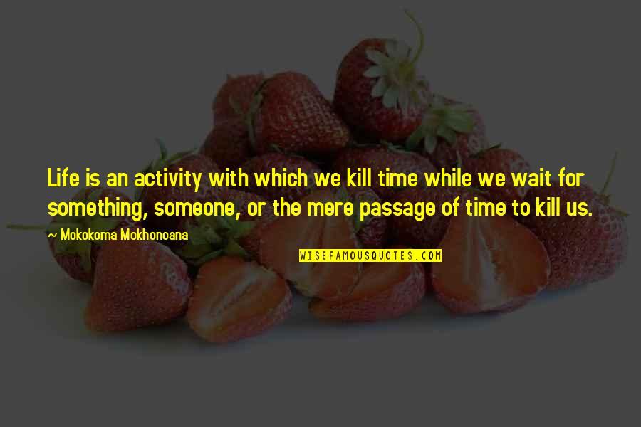 Neckar Quotes By Mokokoma Mokhonoana: Life is an activity with which we kill