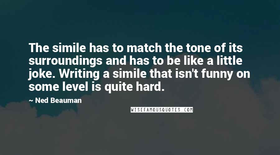 Ned Beauman quotes: The simile has to match the tone of its surroundings and has to be like a little joke. Writing a simile that isn't funny on some level is quite hard.
