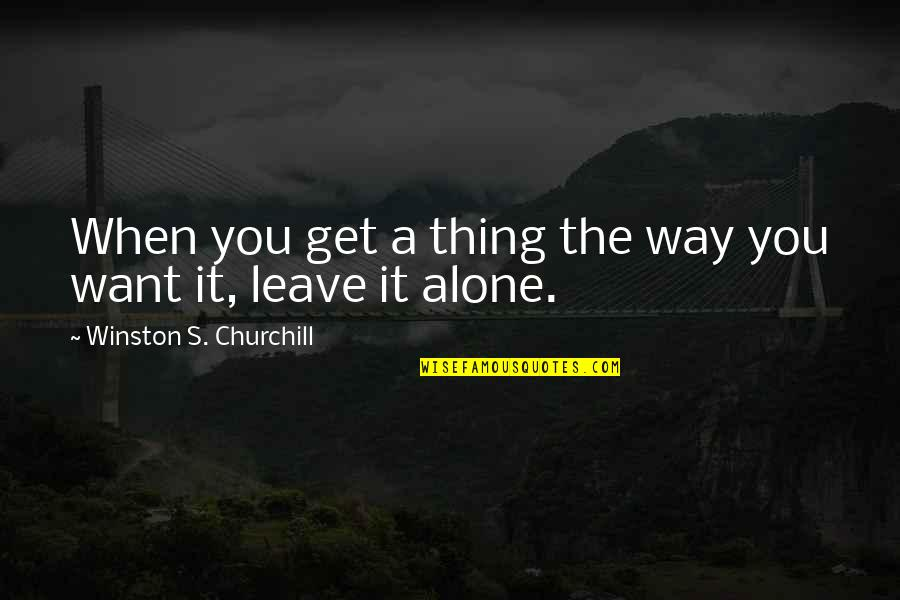 Ned Herrmann Quotes By Winston S. Churchill: When you get a thing the way you
