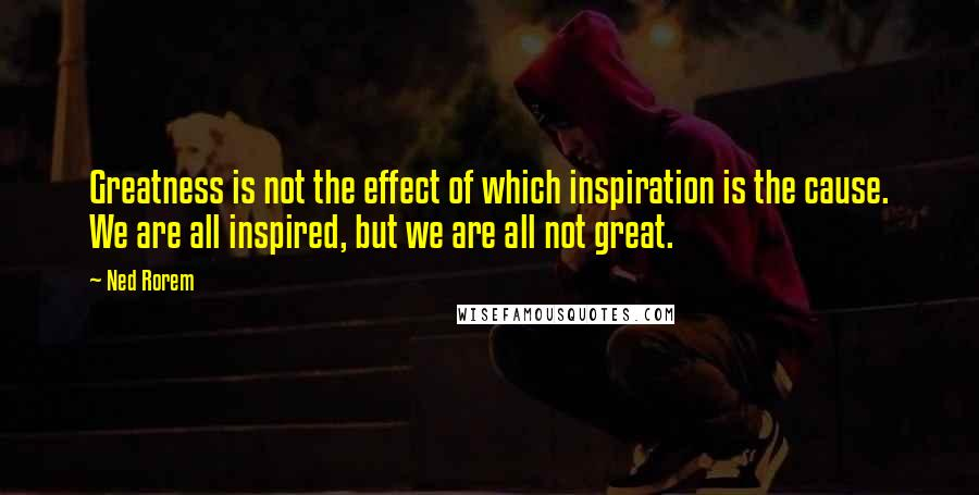 Ned Rorem quotes: Greatness is not the effect of which inspiration is the cause. We are all inspired, but we are all not great.