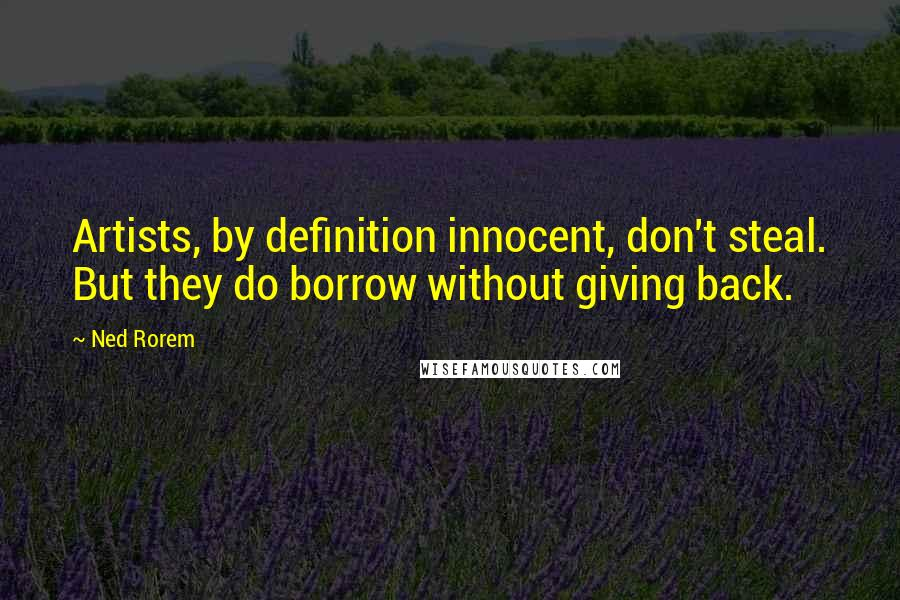 Ned Rorem quotes: Artists, by definition innocent, don't steal. But they do borrow without giving back.
