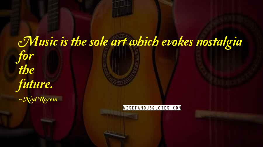 Ned Rorem quotes: Music is the sole art which evokes nostalgia for the future.