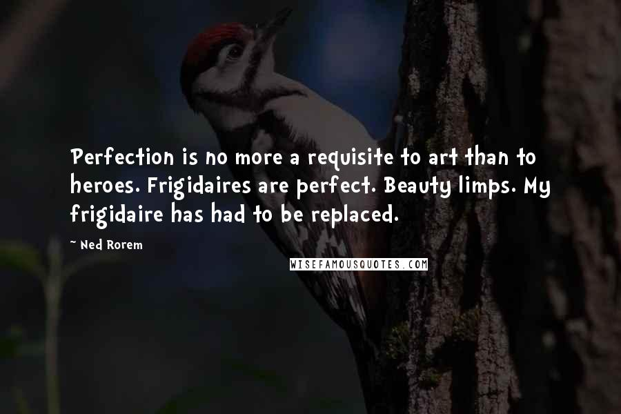 Ned Rorem quotes: Perfection is no more a requisite to art than to heroes. Frigidaires are perfect. Beauty limps. My frigidaire has had to be replaced.