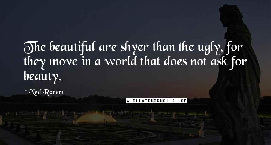 Ned Rorem quotes: The beautiful are shyer than the ugly, for they move in a world that does not ask for beauty.