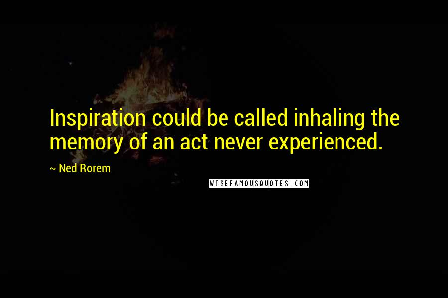 Ned Rorem quotes: Inspiration could be called inhaling the memory of an act never experienced.
