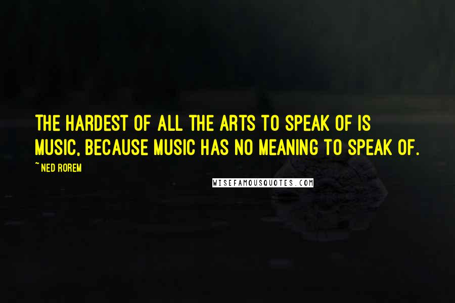 Ned Rorem quotes: The hardest of all the arts to speak of is music, because music has no meaning to speak of.