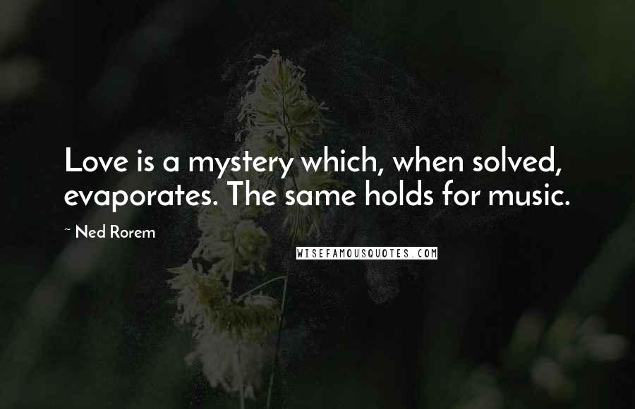 Ned Rorem quotes: Love is a mystery which, when solved, evaporates. The same holds for music.