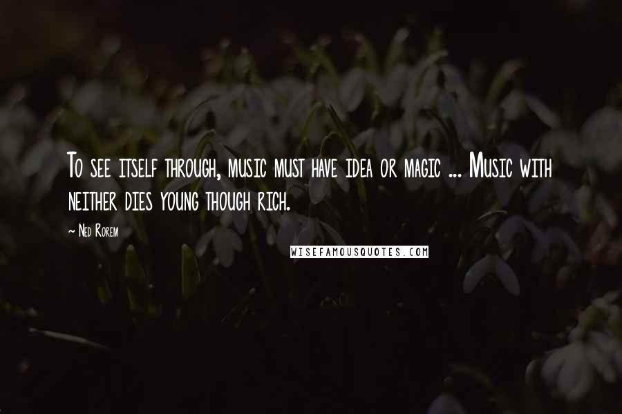 Ned Rorem quotes: To see itself through, music must have idea or magic ... Music with neither dies young though rich.