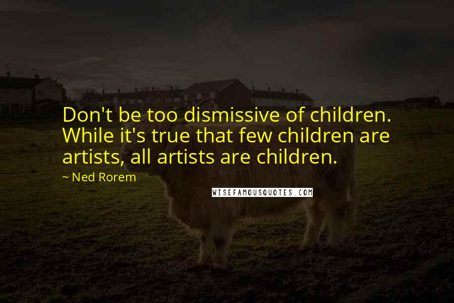 Ned Rorem quotes: Don't be too dismissive of children. While it's true that few children are artists, all artists are children.