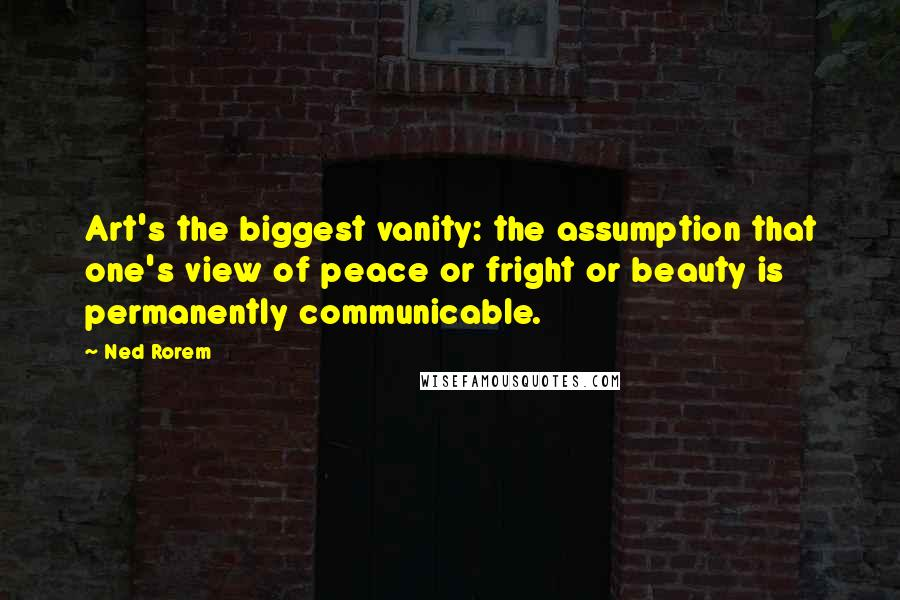 Ned Rorem quotes: Art's the biggest vanity: the assumption that one's view of peace or fright or beauty is permanently communicable.