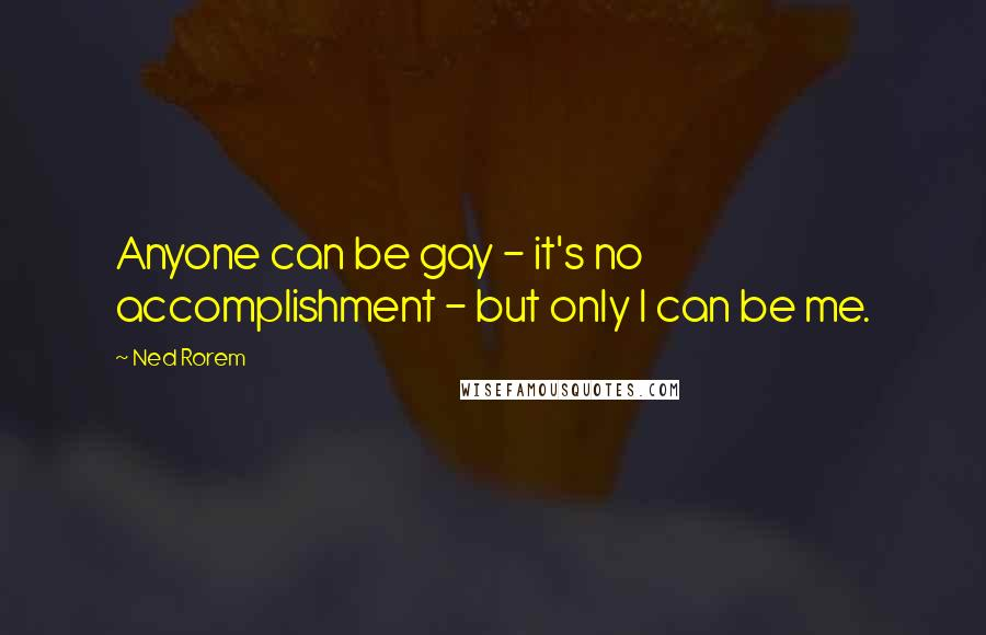Ned Rorem quotes: Anyone can be gay - it's no accomplishment - but only I can be me.