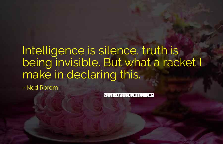 Ned Rorem quotes: Intelligence is silence, truth is being invisible. But what a racket I make in declaring this.