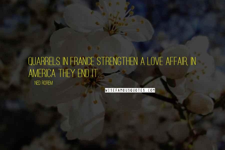 Ned Rorem quotes: Quarrels in France strengthen a love affair, in America they end it.