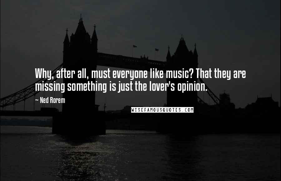 Ned Rorem quotes: Why, after all, must everyone like music? That they are missing something is just the lover's opinion.