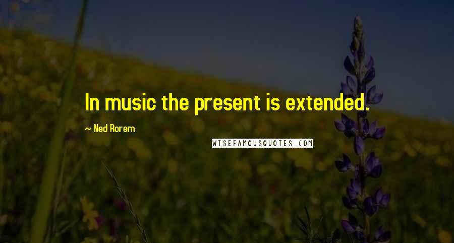 Ned Rorem quotes: In music the present is extended.