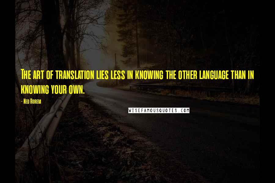 Ned Rorem quotes: The art of translation lies less in knowing the other language than in knowing your own.