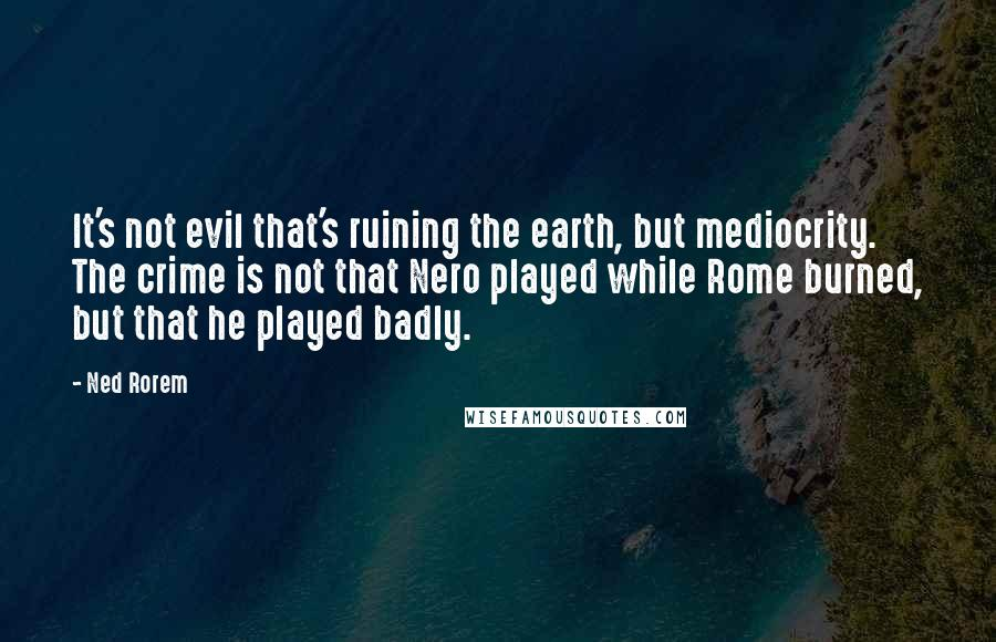 Ned Rorem quotes: It's not evil that's ruining the earth, but mediocrity. The crime is not that Nero played while Rome burned, but that he played badly.