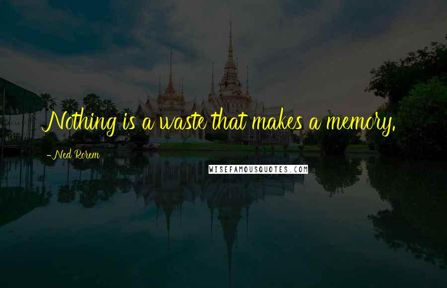 Ned Rorem quotes: Nothing is a waste that makes a memory.