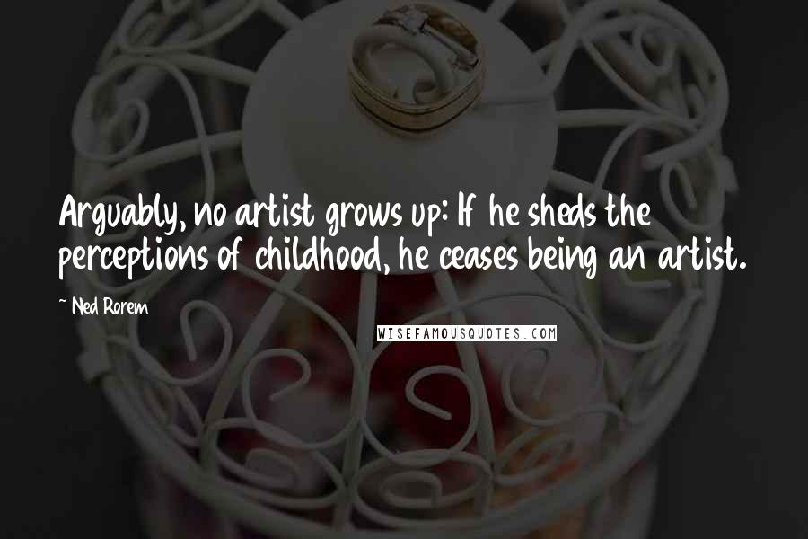 Ned Rorem quotes: Arguably, no artist grows up: If he sheds the perceptions of childhood, he ceases being an artist.