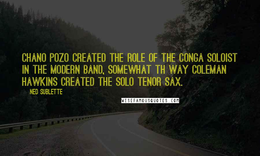 Ned Sublette quotes: Chano Pozo created the role of the conga soloist in the modern band, somewhat th way Coleman Hawkins created the solo tenor sax.