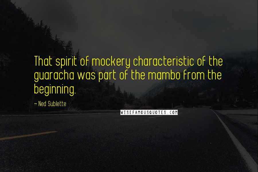 Ned Sublette quotes: That spirit of mockery characteristic of the guaracha was part of the mambo from the beginning.