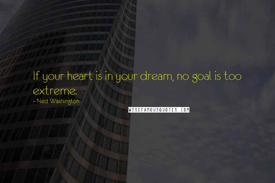 Ned Washington quotes: If your heart is in your dream, no goal is too extreme.