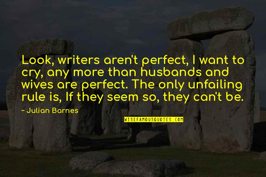 Need A Real Woman Quotes By Julian Barnes: Look, writers aren't perfect, I want to cry,
