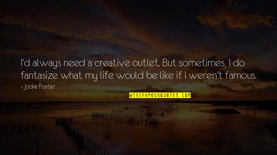 Need An Outlet Quotes By Jodie Foster: I'd always need a creative outlet. But sometimes,
