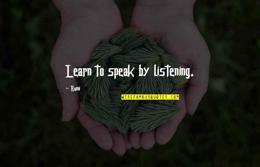 Need An Outlet Quotes By Rumi: Learn to speak by listening.