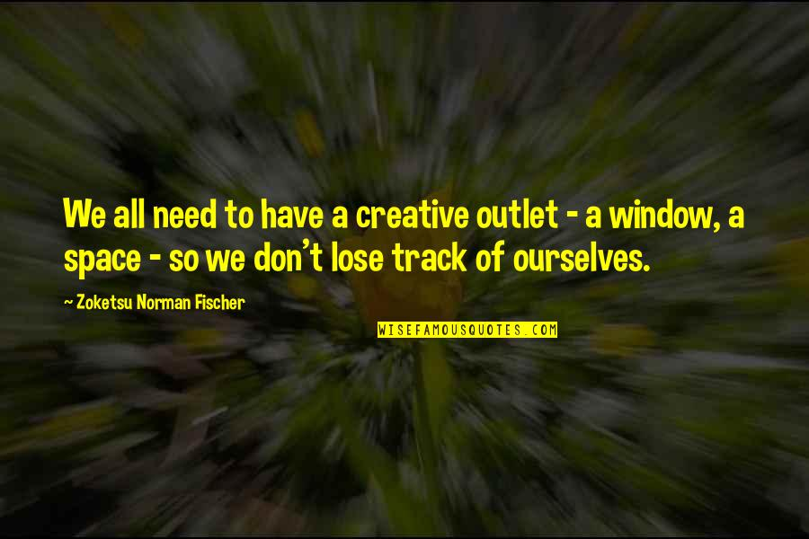 Need An Outlet Quotes By Zoketsu Norman Fischer: We all need to have a creative outlet
