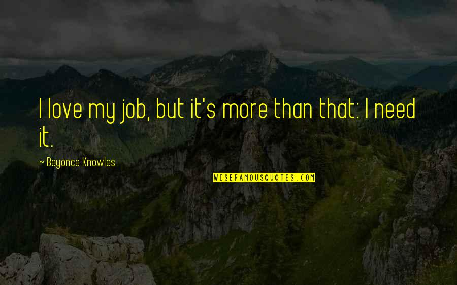 Need More Love Quotes By Beyonce Knowles: I love my job, but it's more than