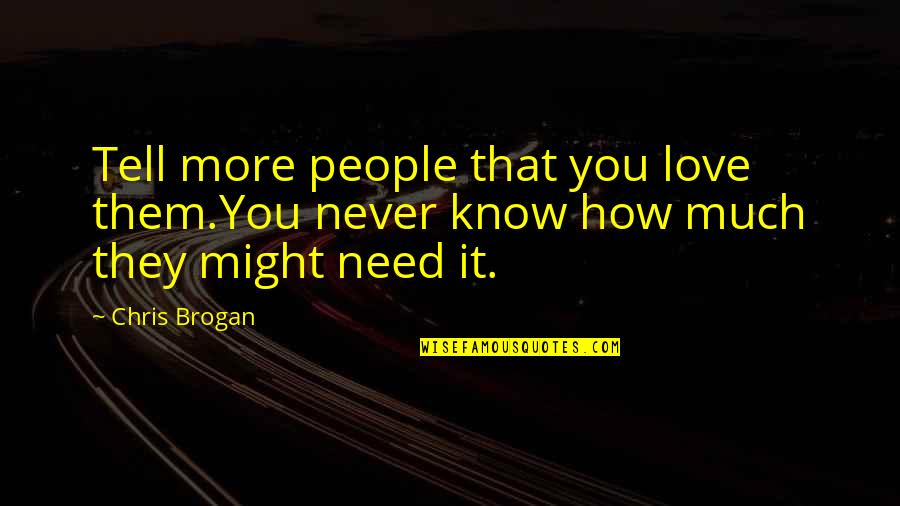 Need More Love Quotes By Chris Brogan: Tell more people that you love them.You never