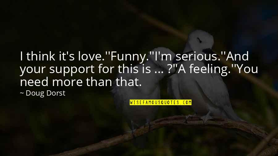 Need More Love Quotes By Doug Dorst: I think it's love.''Funny.''I'm serious.''And your support for