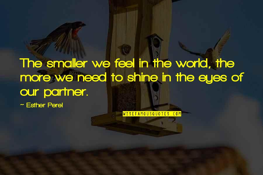 Need More Love Quotes By Esther Perel: The smaller we feel in the world, the