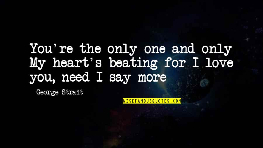 Need More Love Quotes By George Strait: You're the only one and only My heart's