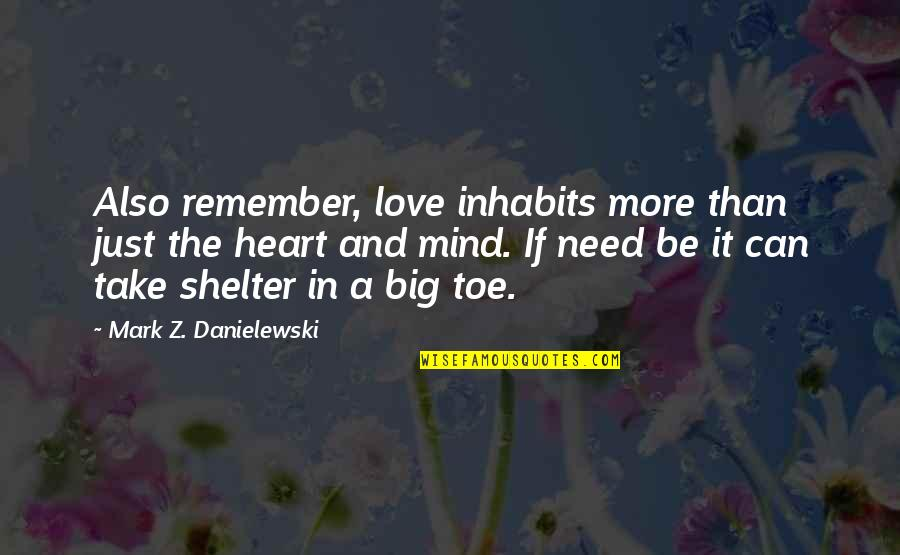 Need More Love Quotes By Mark Z. Danielewski: Also remember, love inhabits more than just the