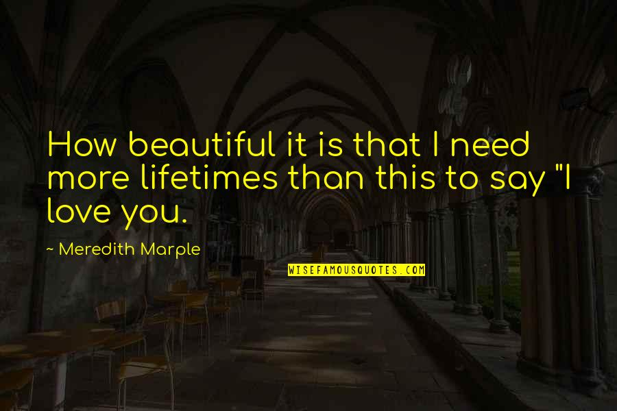 Need More Love Quotes By Meredith Marple: How beautiful it is that I need more