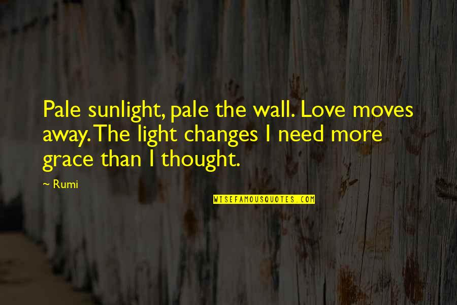 Need More Love Quotes By Rumi: Pale sunlight, pale the wall. Love moves away.