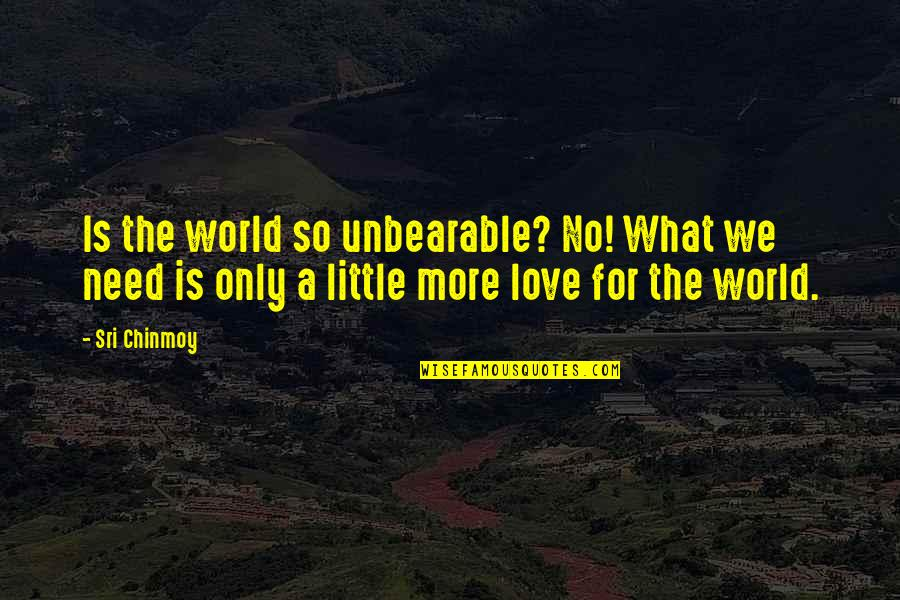 Need More Love Quotes By Sri Chinmoy: Is the world so unbearable? No! What we