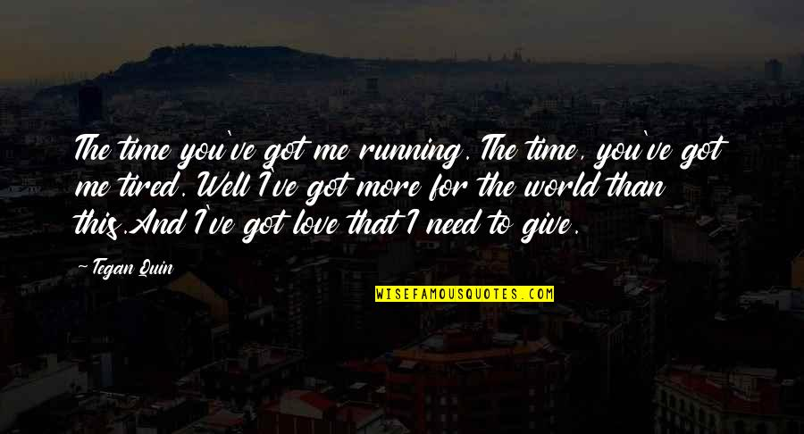 Need More Love Quotes By Tegan Quin: The time you've got me running. The time,