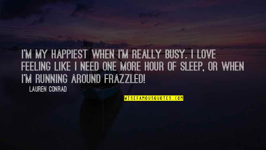 Need More Sleep Quotes By Lauren Conrad: I'm my happiest when I'm really busy. I