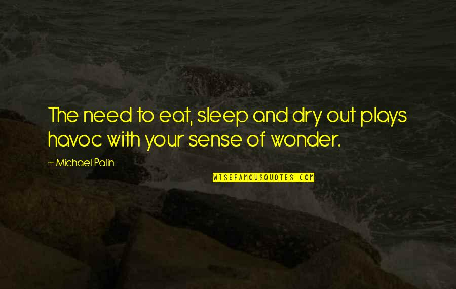 Need More Sleep Quotes By Michael Palin: The need to eat, sleep and dry out