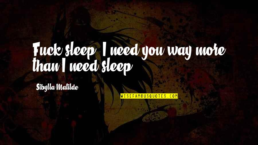Need More Sleep Quotes By Sibylla Matilde: Fuck sleep. I need you way more than