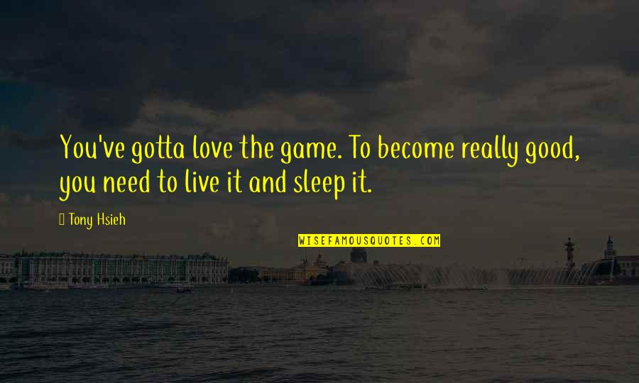 Need More Sleep Quotes By Tony Hsieh: You've gotta love the game. To become really